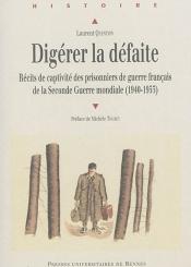 Digérer la défaite : récits de captivité des prisonniers de guerre français de la Seconde Guerre mondiale : 1940-1953