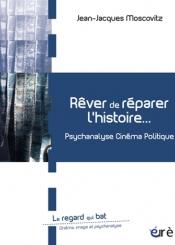 Rêver de réparer l'histoire... : psychanalyse, cinéma, politique