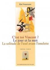 Théâtre. Volume 3, C'est toi Vincent ?; Le jour et la nuit; La solitude de l'oeuf avant l'omelette
