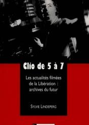 Clio de 5 à 7 : les actualités filmées de la Libération : archives du futur