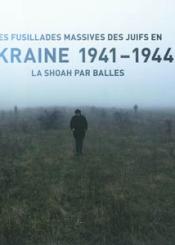 Les fusillades massives des Juifs en Ukraine 1941-1944 : la Shoah par balles : exposition, Paris, Mémorial de la Shoah, du 20 juin au 30 novembre 2007